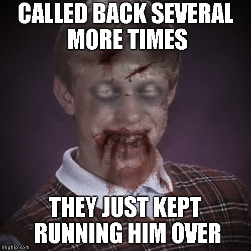 CALLED BACK SEVERAL MORE TIMES THEY JUST KEPT RUNNING HIM OVER | image tagged in bad luck brian zombie 3 | made w/ Imgflip meme maker