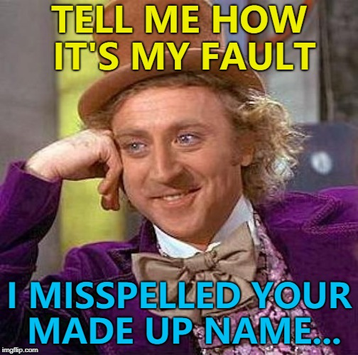 All names were made up at some point I suppose... :) | TELL ME HOW IT'S MY FAULT I MISSPELLED YOUR MADE UP NAME... | image tagged in memes,creepy condescending wonka,made up names,names,people | made w/ Imgflip meme maker