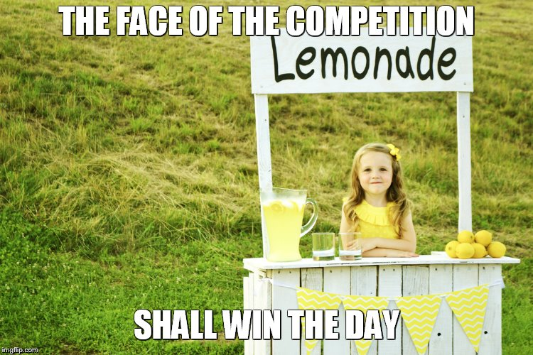 Lemonade stand | THE FACE OF THE COMPETITION SHALL WIN THE DAY | image tagged in lemonade stand | made w/ Imgflip meme maker