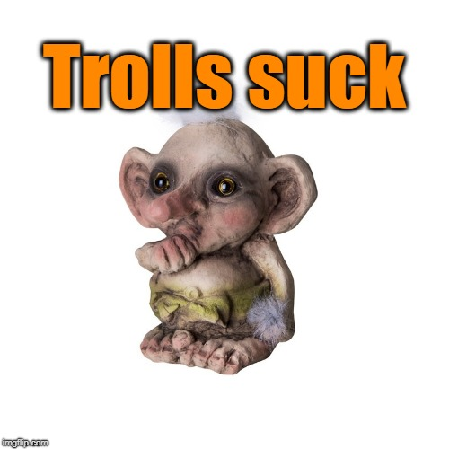 Trolls suck | made w/ Imgflip meme maker