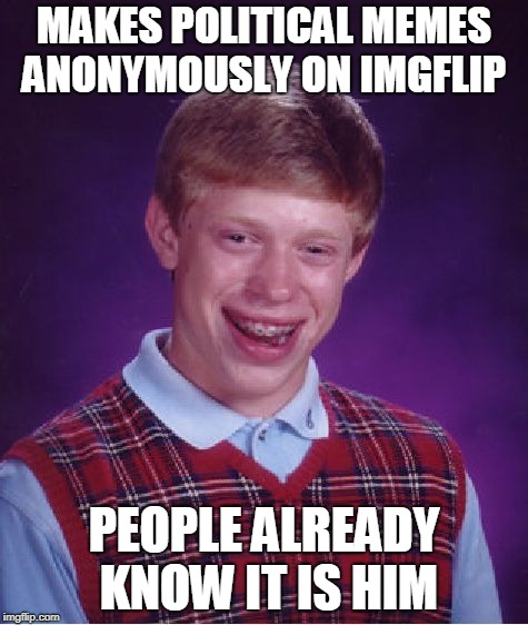 There is no where to hide brian  | MAKES POLITICAL MEMES ANONYMOUSLY ON IMGFLIP PEOPLE ALREADY KNOW IT IS HIM | image tagged in memes,bad luck brian,politics,curry2017 | made w/ Imgflip meme maker
