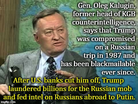 According to this Russian General, Trump works for Putin, not for you. | Gen. Oleg Kalugin, former head of KGB counterintelligence, After U.S. banks cut him off, Trump  laundered billions for the Russian mob and f | image tagged in kalugin,kgb,russia,blackmail,compromised,mafia | made w/ Imgflip meme maker