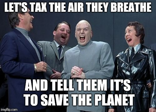 Laughing Villains Meme | LET'S TAX THE AIR THEY BREATHE AND TELL THEM IT'S TO SAVE THE PLANET | image tagged in memes,laughing villains | made w/ Imgflip meme maker