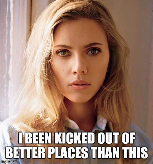 Scarlett Johannson | I BEEN KICKED OUT OF BETTER PLACES THAN THIS | image tagged in scarlett johannson | made w/ Imgflip meme maker