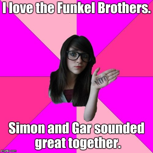 Idiot Nerd Girl | I love the Funkel Brothers. Simon and Gar sounded great together. | image tagged in memes,idiot nerd girl,music,simon and garfunkel | made w/ Imgflip meme maker