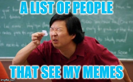 post for ants asian | A LIST OF PEOPLE THAT SEE MY MEMES | image tagged in post for ants asian | made w/ Imgflip meme maker