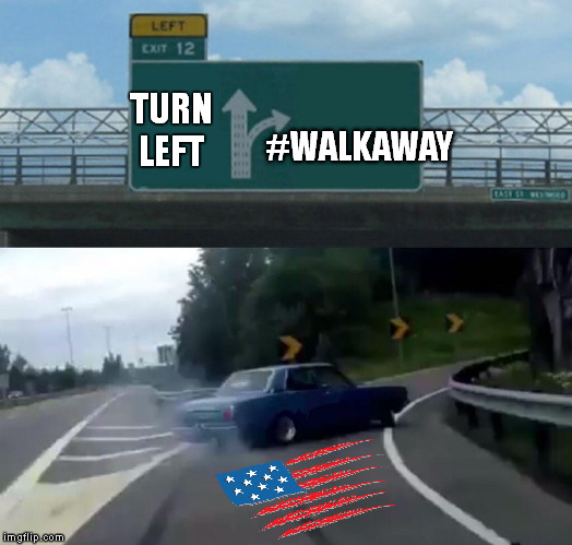 left for good | TURN LEFT #WALKAWAY | image tagged in memes,left exit 12 off ramp,midterms,red wave,blue wave | made w/ Imgflip meme maker