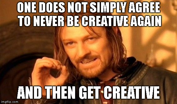 One Does Not Simply Meme | ONE DOES NOT SIMPLY AGREE TO NEVER BE CREATIVE AGAIN AND THEN GET CREATIVE | image tagged in memes,one does not simply | made w/ Imgflip meme maker
