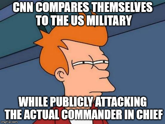 Futurama Fry Meme | CNN COMPARES THEMSELVES TO THE US MILITARY WHILE PUBLICLY ATTACKING THE ACTUAL COMMANDER IN CHIEF | image tagged in memes,futurama fry | made w/ Imgflip meme maker