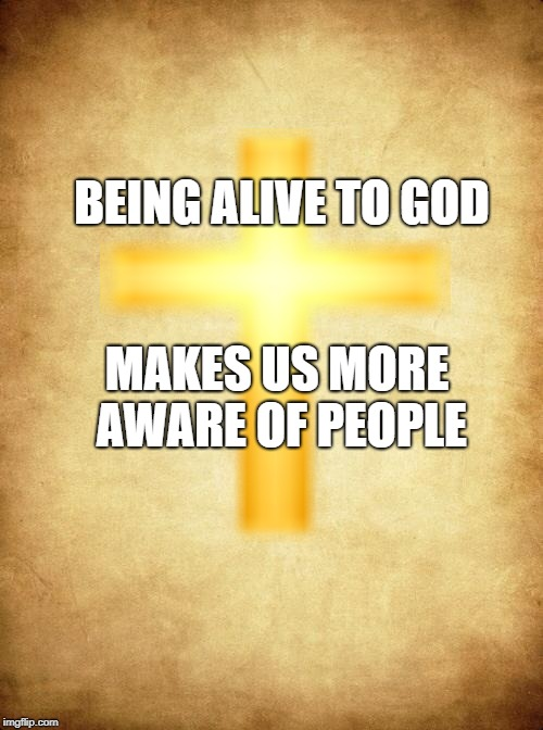 Being Alive to GOD | BEING ALIVE TO GOD MAKES US MORE AWARE OF PEOPLE | image tagged in god,jesus | made w/ Imgflip meme maker