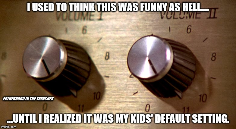 Up To 11 | I USED TO THINK THIS WAS FUNNY AS HELL.... ...UNTIL I REALIZED IT WAS MY KIDS' DEFAULT SETTING. FATHERHOOD IN THE TRENCHES | image tagged in spinal tap,dials go up to 11,kids,noise | made w/ Imgflip meme maker