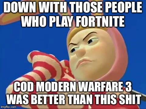 DOWN WITH THOSE PEOPLE WHO PLAY FORTNITE COD MODERN WARFARE 3 WAS BETTER THAN THIS SHIT | made w/ Imgflip meme maker