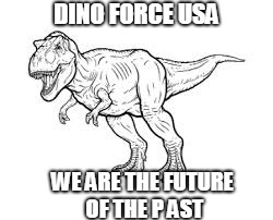 DINO FORCE USA WE ARE THE FUTURE OF THE P AST | image tagged in space force | made w/ Imgflip meme maker