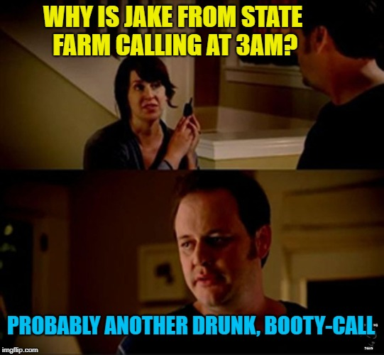 Drunk Jake | WHY IS JAKE FROM STATE FARM CALLING AT 3AM? PROBABLY ANOTHER DRUNK, BOOTY-CALL | image tagged in jake state farm hires,funny memes,booty call,drinking | made w/ Imgflip meme maker