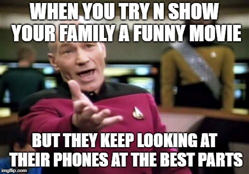 Picard Wtf Meme | WHEN YOU TRY N SHOW YOUR FAMILY A FUNNY MOVIE BUT THEY KEEP LOOKING AT THEIR PHONES AT THE BEST PARTS | image tagged in memes,picard wtf | made w/ Imgflip meme maker