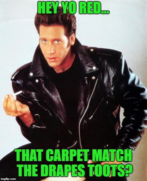 HEY YO RED... THAT CARPET MATCH THE DRAPES TOOTS? | made w/ Imgflip meme maker