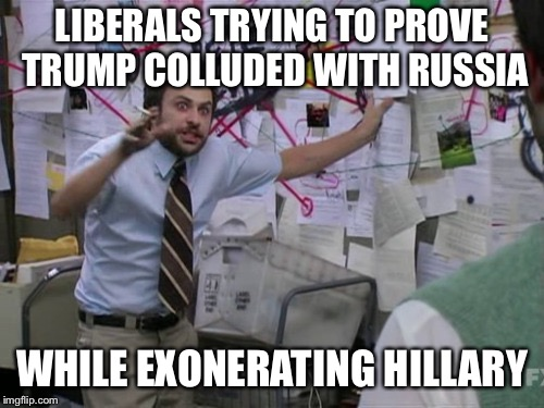 Because we all know they fingered Trump for something they actually DID. | LIBERALS TRYING TO PROVE TRUMP COLLUDED WITH RUSSIA WHILE EXONERATING HILLARY | image tagged in charlie day,funny memes,donald trump,hillary clinton,liberal logic,trump russia collusion | made w/ Imgflip meme maker