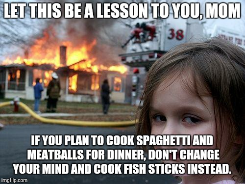 Spaghetti and meatballs: Good. Fish sticks: Why do they even exist?  | LET THIS BE A LESSON TO YOU, MOM IF YOU PLAN TO COOK SPAGHETTI AND MEATBALLS FOR DINNER, DON'T CHANGE YOUR MIND AND COOK FISH STICKS INSTEAD | image tagged in memes,disaster girl,spaghetti,dinner,really mom,no chill | made w/ Imgflip meme maker