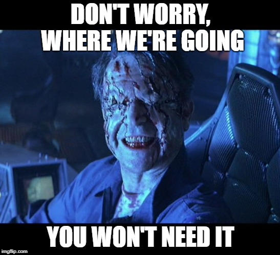 Event Horizon smile | DON'T WORRY, WHERE WE'RE GOING YOU WON'T NEED IT | image tagged in event horizon smile | made w/ Imgflip meme maker