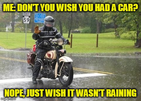 Motorcycling Like a Boss | ME: DON'T YOU WISH YOU HAD A CAR? NOPE, JUST WISH IT WASN'T RAINING | image tagged in rain soaked motorcyclist | made w/ Imgflip meme maker