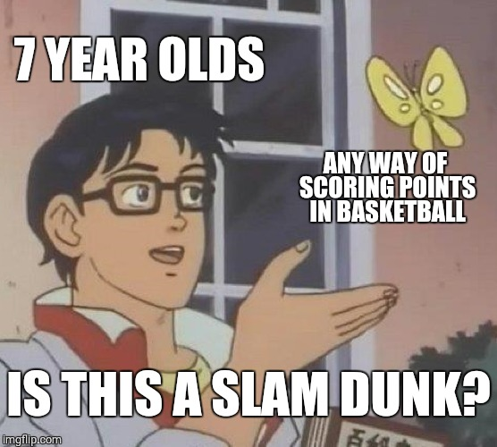 Is This A Pigeon | 7 YEAR OLDS ANY WAY OF SCORING POINTS IN BASKETBALL IS THIS A SLAM DUNK? | image tagged in memes,is this a pigeon,7 year olds,basketball,slam dunk | made w/ Imgflip meme maker