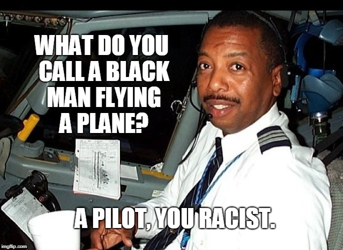 WHAT DO YOU CALL A BLACK MAN FLYING A PLANE? A PILOT, YOU RACIST. | image tagged in pilot | made w/ Imgflip meme maker