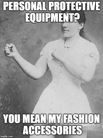 overly manly woman | PERSONAL PROTECTIVE EQUIPMENT? YOU MEAN MY FASHION ACCESSORIES | image tagged in overly manly woman | made w/ Imgflip meme maker