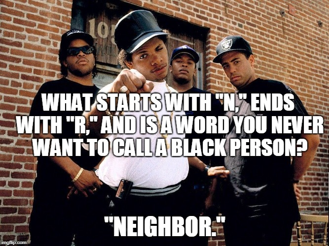 "WHAT STARTS WITH ""N,"" ENDS WITH ""R,"" AND IS A WORD YOU NEVER WANT TO CALL A BLACK PERSON? ""NEIGHBOR."" 