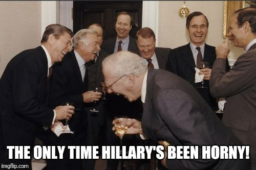 Laughing Men In Suits Meme | THE ONLY TIME HILLARY'S BEEN HORNY! | image tagged in memes,laughing men in suits | made w/ Imgflip meme maker