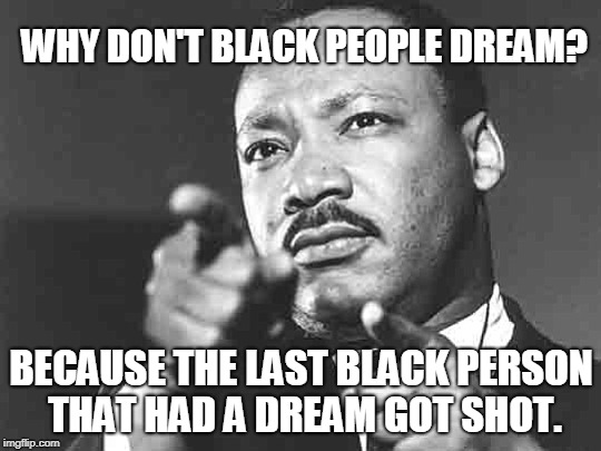 WHY DON'T BLACK PEOPLE DREAM? BECAUSE THE LAST BLACK PERSON THAT HAD A DREAM GOT SHOT. | image tagged in the king | made w/ Imgflip meme maker