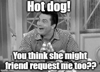Jethro | Hot dog! You think she might friend request me too?? | image tagged in jethro | made w/ Imgflip meme maker