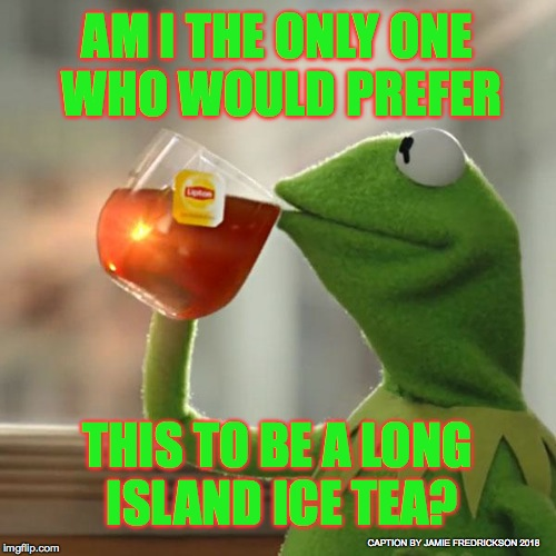 But Thats None Of My Business Meme | AM I THE ONLY ONE WHO WOULD PREFER THIS TO BE A LONG ISLAND ICE TEA? CAPTION BY JAMIE FREDRICKSON 2018 | image tagged in memes,but thats none of my business,kermit the frog | made w/ Imgflip meme maker