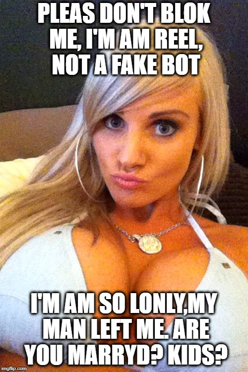 PLEAS DON'T BLOK ME, I'M AM REEL, NOT A FAKE BOT I'M AM SO LONLY,MY MAN LEFT ME. ARE YOU MARRYD? KIDS? | image tagged in cleavage | made w/ Imgflip meme maker