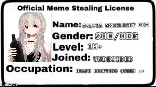Meme Stealing License | SYLVIA MOONLIGHT FOX SHE/HER 1M+ UNDECIDED SHAPE SHIFTING QUEEN ;> | image tagged in meme stealing license | made w/ Imgflip meme maker