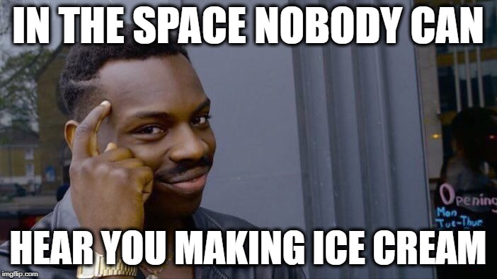 Roll Safe Think About It Meme | IN THE SPACE NOBODY CAN HEAR YOU MAKING ICE CREAM | image tagged in memes,roll safe think about it | made w/ Imgflip meme maker