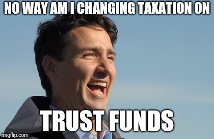 Justin Trudeau | NO WAY AM I CHANGING TAXATION ON TRUST FUNDS | image tagged in justin trudeau | made w/ Imgflip meme maker