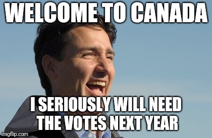 Justin Trudeau | WELCOME TO CANADA I SERIOUSLY WILL NEED THE VOTES NEXT YEAR | image tagged in justin trudeau | made w/ Imgflip meme maker