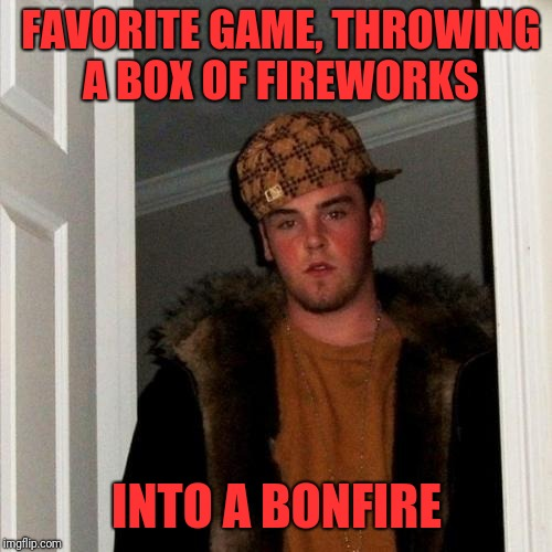 Scumbag Steve Meme | FAVORITE GAME, THROWING A BOX OF FIREWORKS INTO A BONFIRE | image tagged in memes,scumbag steve | made w/ Imgflip meme maker