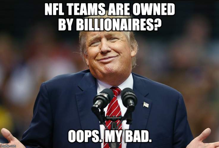 NFL TEAMS ARE OWNED BY BILLIONAIRES? OOPS. MY BAD. | image tagged in smiling trump | made w/ Imgflip meme maker