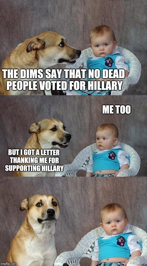 Dad Joke Dog | THE DIMS SAY THAT NO DEAD PEOPLE VOTED FOR HILLARY BUT I GOT A LETTER THANKING ME FOR SUPPORTING HILLARY ME TOO | image tagged in memes,dad joke dog | made w/ Imgflip meme maker