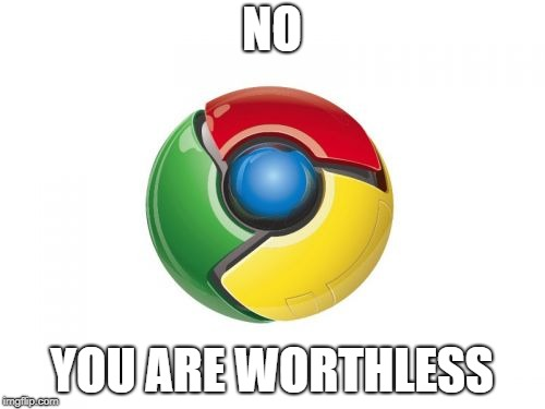 Google Chrome Meme | NO YOU ARE WORTHLESS | image tagged in memes,google chrome | made w/ Imgflip meme maker