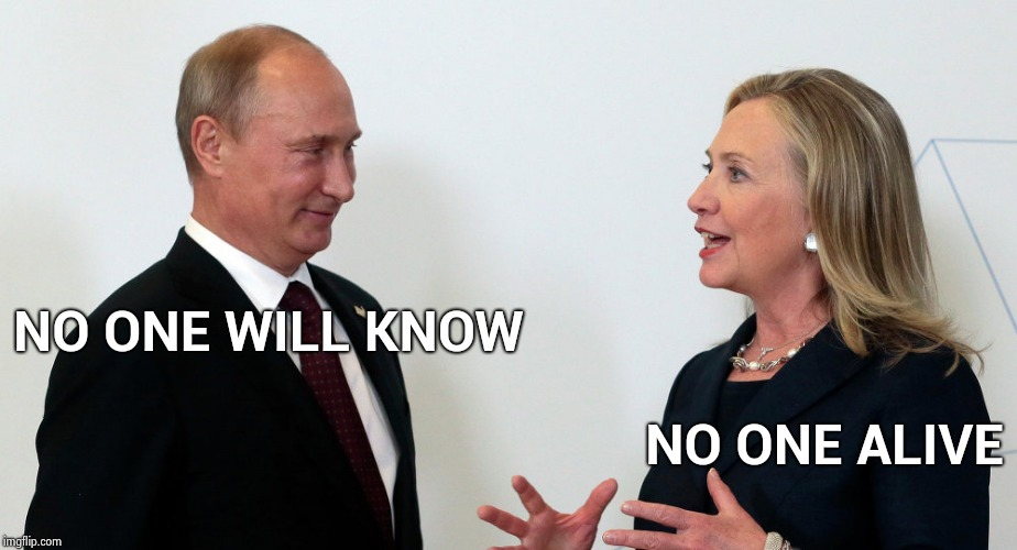 Vlad and Hillary | NO ONE WILL KNOW NO ONE ALIVE | image tagged in vlad and hillary | made w/ Imgflip meme maker