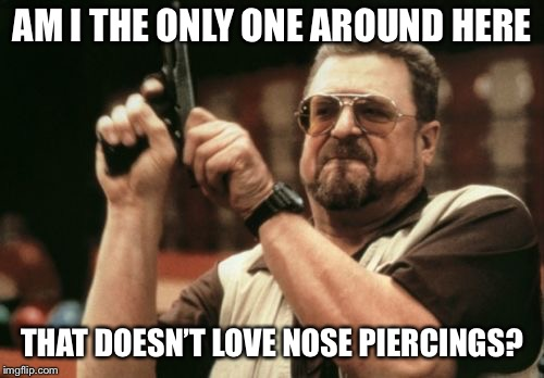 It may look cute to some but looks like you got a booger in your nose just sayin'  | AM I THE ONLY ONE AROUND HERE THAT DOESN'T LOVE NOSE PIERCINGS? | image tagged in memes,am i the only one around here,boogers,nose piercing,hoes | made w/ Imgflip meme maker
