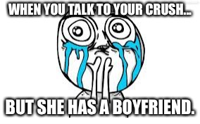 Crying Because Of Cute Meme | WHEN YOU TALK TO YOUR CRUSH... BUT SHE HAS A BOYFRIEND. | image tagged in memes,crying because of cute | made w/ Imgflip meme maker