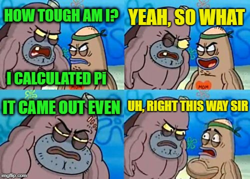Tough Math | HOW TOUGH AM I? YEAH, SO WHAT IT CAME OUT EVEN UH, RIGHT THIS WAY SIR I CALCULATED Pi | image tagged in memes,how tough are you,math,ilikepie314159265358979 | made w/ Imgflip meme maker
