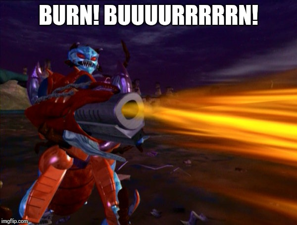 Burn! Buuuurrrrrn! | BURN! BUUUURRRRRN! | image tagged in transformers | made w/ Imgflip meme maker