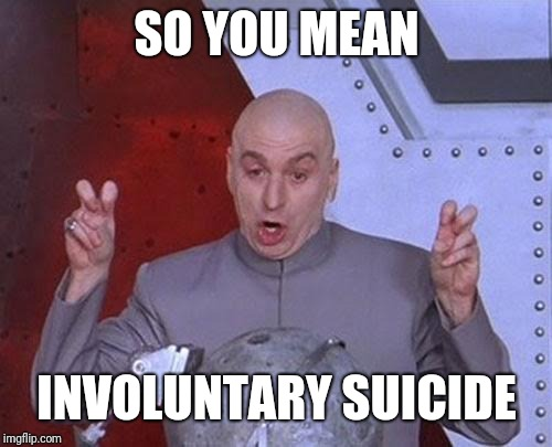 Dr Evil Laser Meme | SO YOU MEAN INVOLUNTARY SUICIDE | image tagged in memes,dr evil laser | made w/ Imgflip meme maker