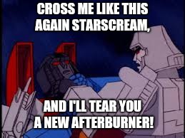 Cross me like this again Starscream | CROSS ME LIKE THIS AGAIN STARSCREAM, AND I'LL TEAR YOU A NEW AFTERBURNER! | image tagged in transformers | made w/ Imgflip meme maker