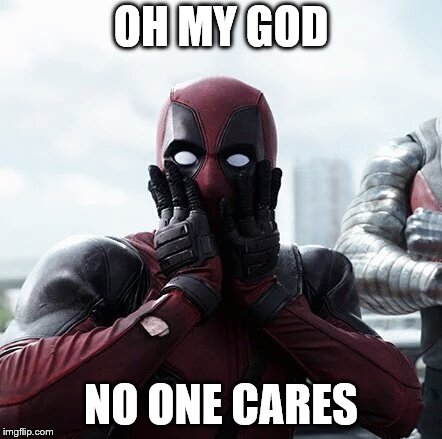 Deadpool Surprised Meme | OH MY GOD NO ONE CARES | image tagged in memes,deadpool surprised | made w/ Imgflip meme maker