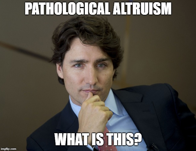 Justin Trudeau readiness | PATHOLOGICAL ALTRUISM WHAT IS THIS? | image tagged in justin trudeau,liberalism is a mental disorder,research,stupid liberals | made w/ Imgflip meme maker